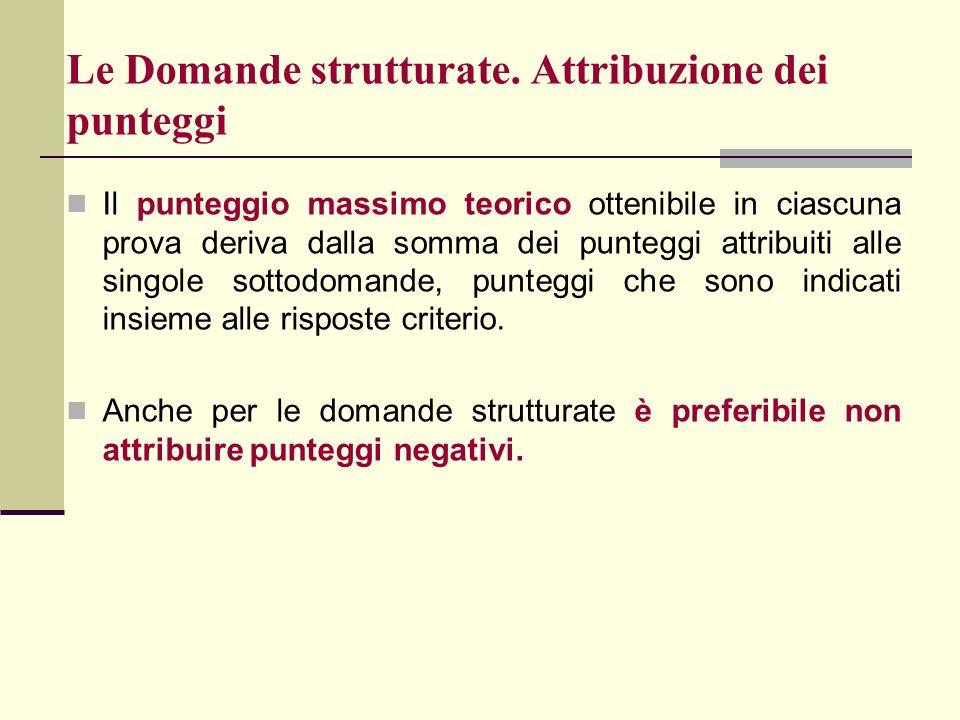 Le Domande strutturate. Attribuzione dei punteggi Il punteggio massimo teorico ottenibile in ciascuna prova deriva dalla somma dei punteggi attribuiti