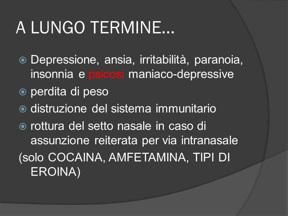 A LUNGO TERMINE… Depressione, ansia, irritabilità, paranoia, insonnia e psicosi maniaco-depressive perdita di peso distruzione del sistema immunitario rottura del setto nasale in caso di assunzione reiterata per via intranasale (solo COCAINA, AMFETAMINA, TIPI DI EROINA)