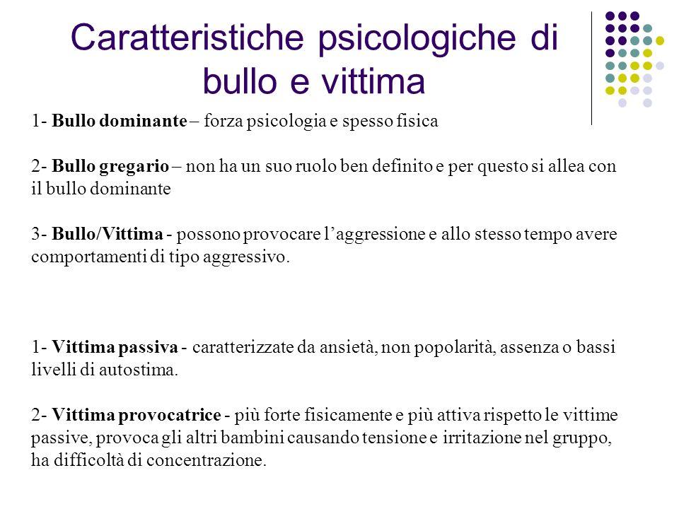 Caratteristiche psicologiche di bullo e vittima 1- Bullo dominante – forza psicologia e spesso fisica 2- Bullo gregario – non ha un suo ruolo ben defi
