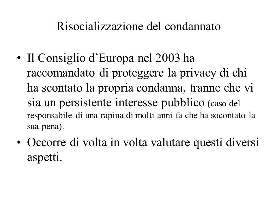 Risocializzazione del condannato Il Consiglio dEuropa nel 2003 ha raccomandato di proteggere la privacy di chi ha scontato la propria condanna, tranne che vi sia un persistente interesse pubblico (caso del responsabile di una rapina di molti anni fa che ha socontato la sua pena).