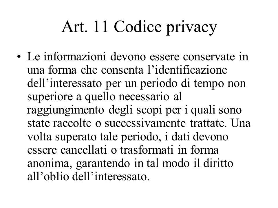 Art. 11 Codice privacy Le informazioni devono essere conservate in una forma che consenta lidentificazione dellinteressato per un periodo di tempo non