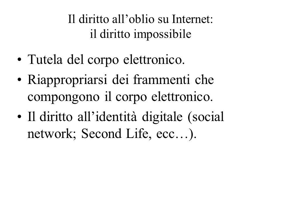 Il diritto alloblio su Internet: il diritto impossibile Tutela del corpo elettronico. Riappropriarsi dei frammenti che compongono il corpo elettronico
