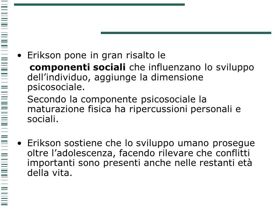 Erikson pone in gran risalto le componenti sociali che influenzano lo sviluppo dellindividuo, aggiunge la dimensione psicosociale. Secondo la componen