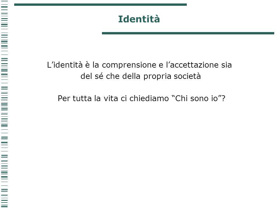 Identità Lidentità è la comprensione e laccettazione sia del sé che della propria società Per tutta la vita ci chiediamo Chi sono io?