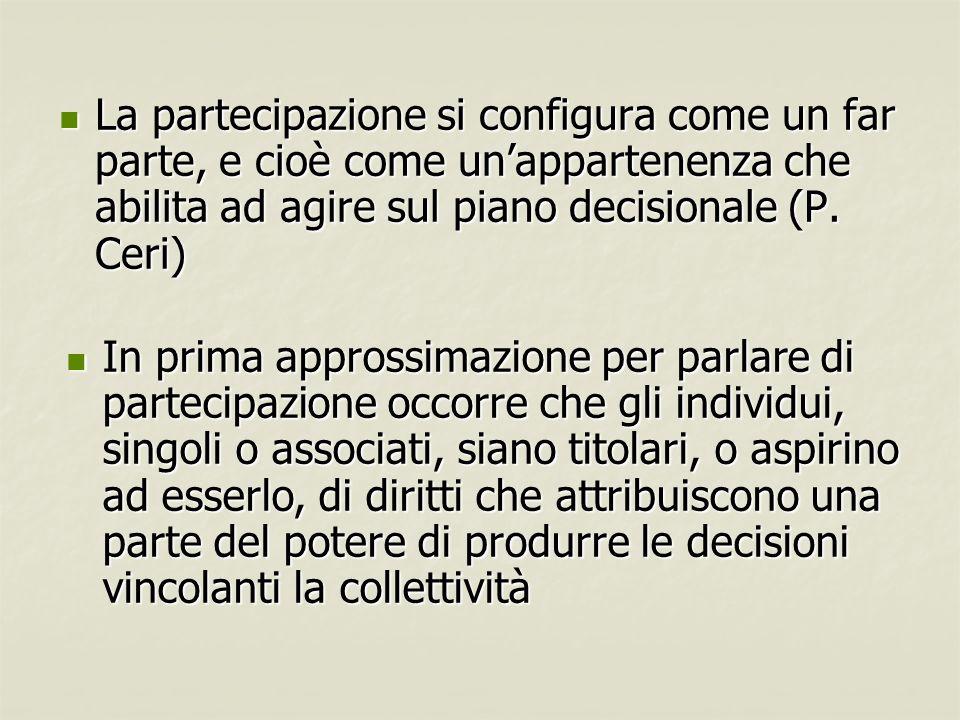 La partecipazione si configura come un far parte, e cioè come unappartenenza che abilita ad agire sul piano decisionale (P. Ceri) La partecipazione si