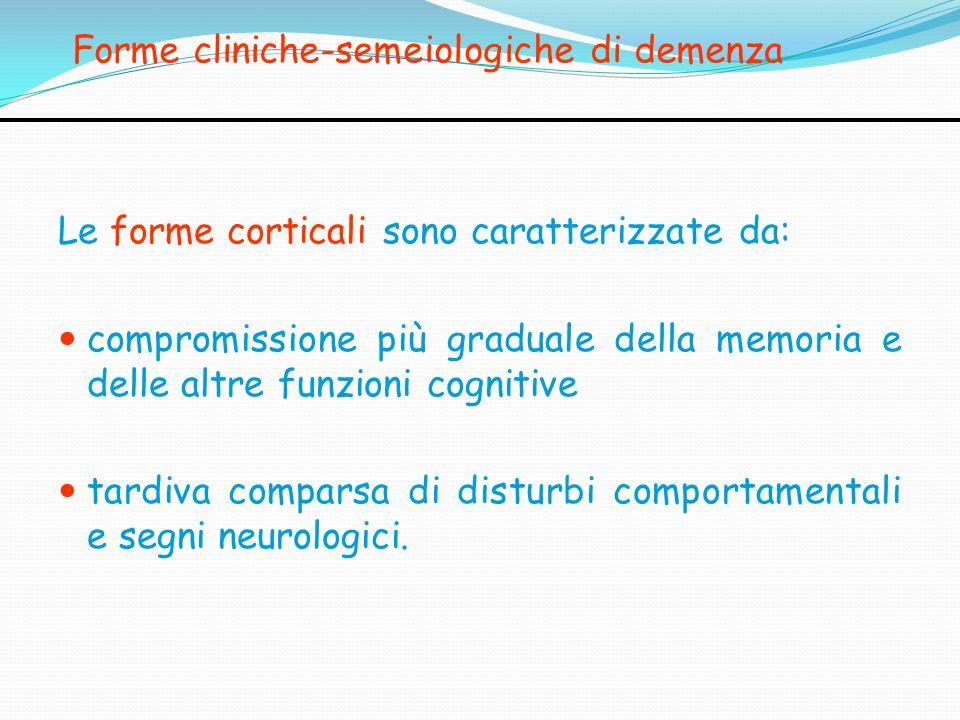 Forme cliniche-semeiologiche di demenza Le forme corticali sono caratterizzate da: compromissione più graduale della memoria e delle altre funzioni co
