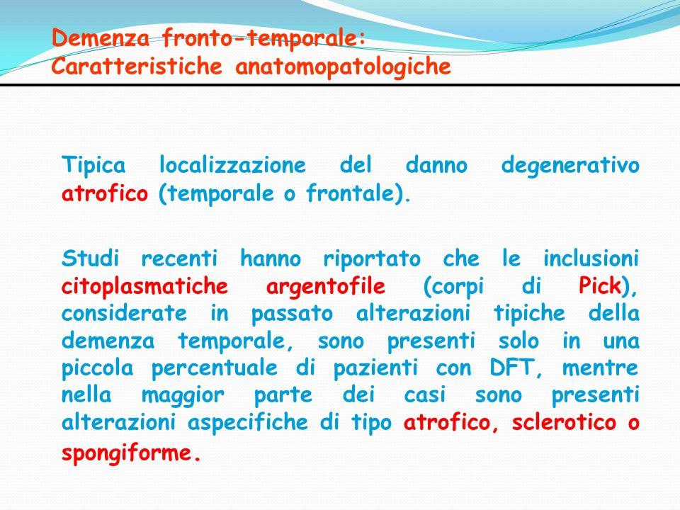 Demenza fronto-temporale: Caratteristiche anatomopatologiche Tipica localizzazione del danno degenerativo atrofico (temporale o frontale). Studi recen