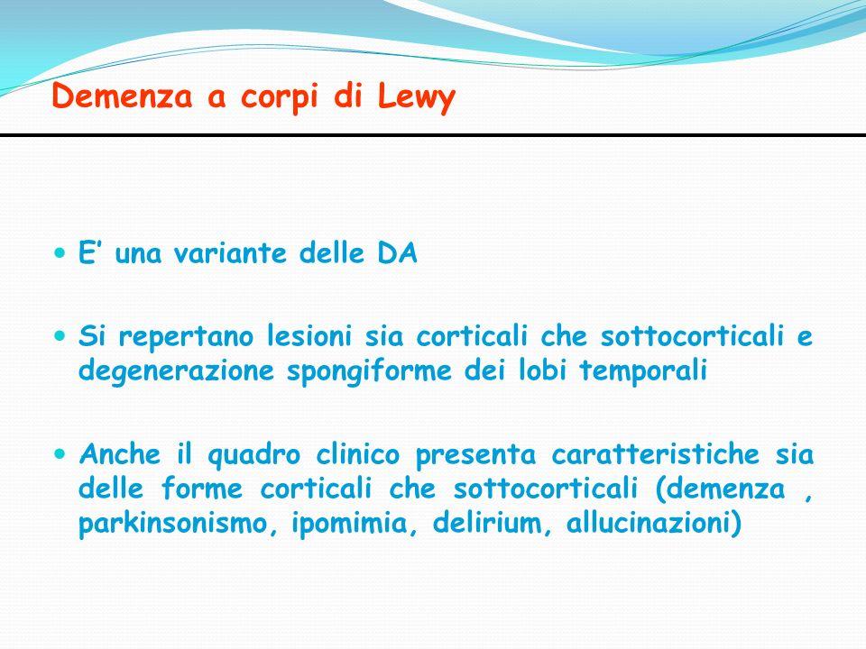 Demenza a corpi di Lewy E una variante delle DA Si repertano lesioni sia corticali che sottocorticali e degenerazione spongiforme dei lobi temporali A