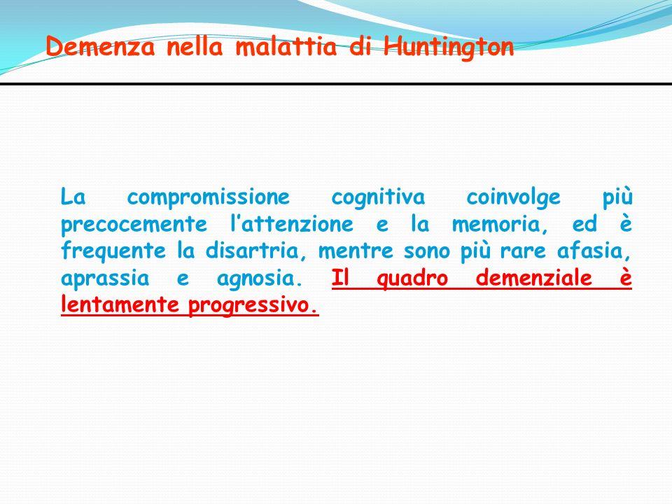 Demenza nella malattia di Huntington La compromissione cognitiva coinvolge più precocemente lattenzione e la memoria, ed è frequente la disartria, men