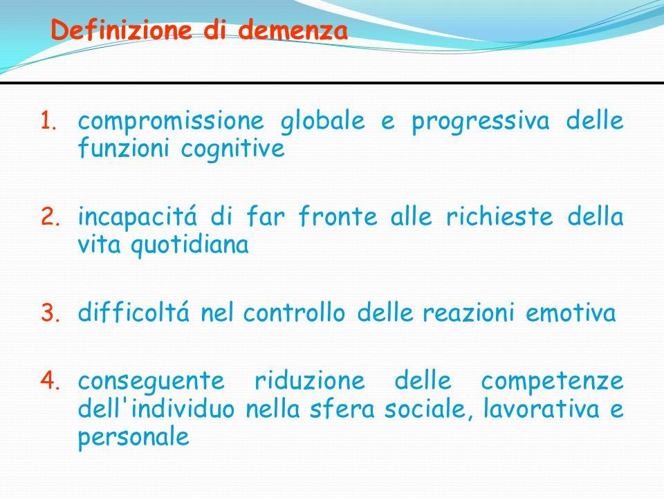 Definizione di demenza 1. compromissione globale e progressiva delle funzioni cognitive 2. incapacitá di far fronte alle richieste della vita quotidia