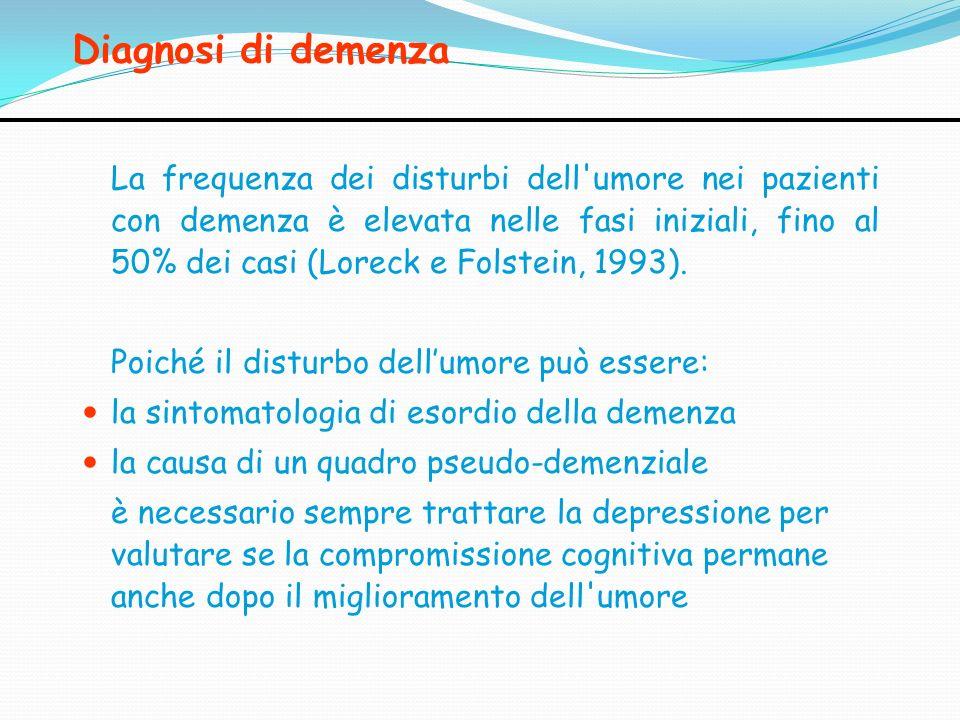 Diagnosi di demenza La frequenza dei disturbi dell'umore nei pazienti con demenza è elevata nelle fasi iniziali, fino al 50% dei casi (Loreck e Folste