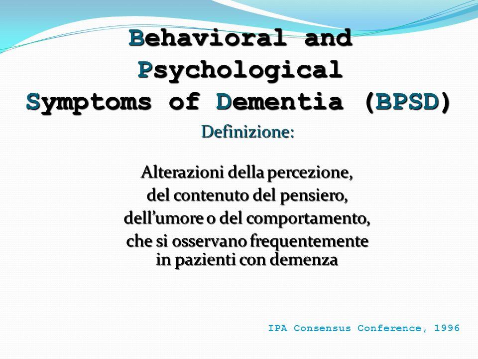 Behavioral and Psychological Symptoms of Dementia (BPSD) Definizione: Alterazioni della percezione, del contenuto del pensiero, dellumore o del compor