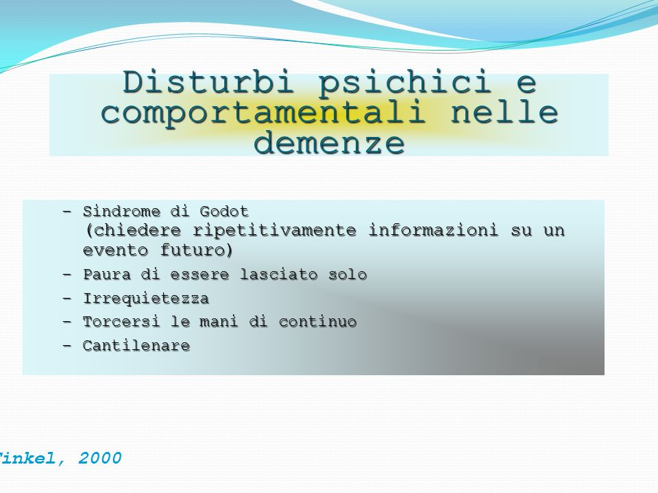 Disturbi psichici e comportamentali nelle demenze Finkel, 2000 –Sindrome di Godot (chiedere ripetitivamente informazioni su un evento futuro) –Paura d