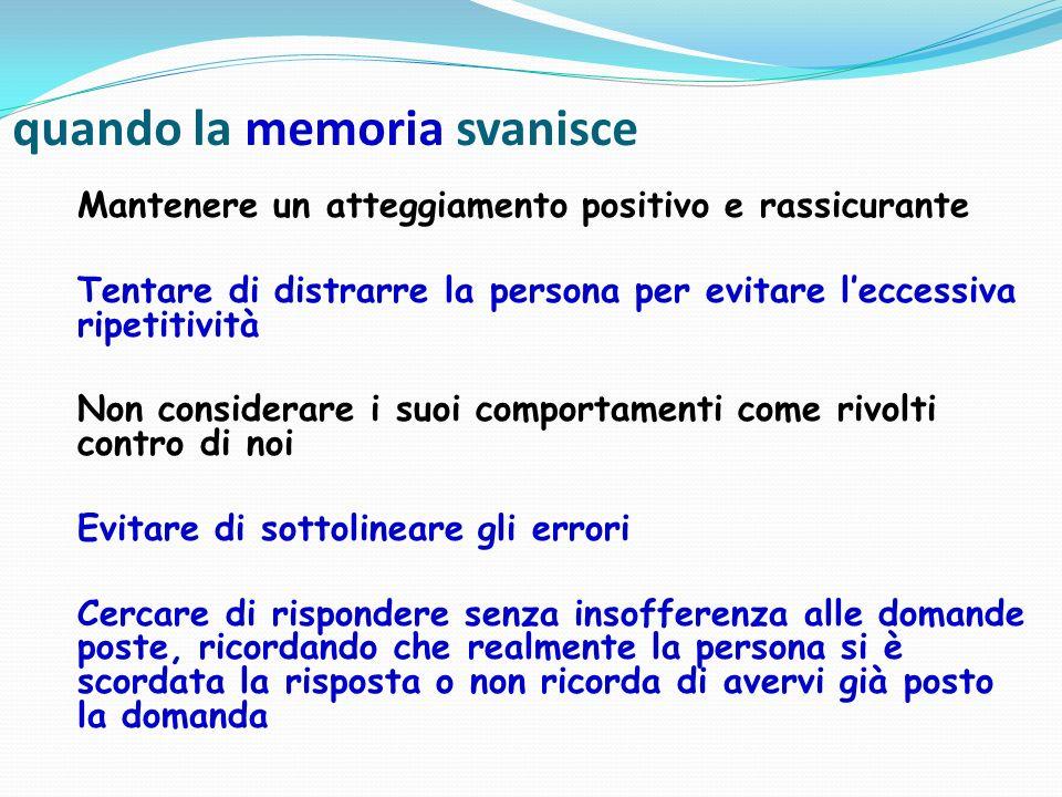 quando la memoria svanisce Mantenere un atteggiamento positivo e rassicurante Tentare di distrarre la persona per evitare leccessiva ripetitività Non