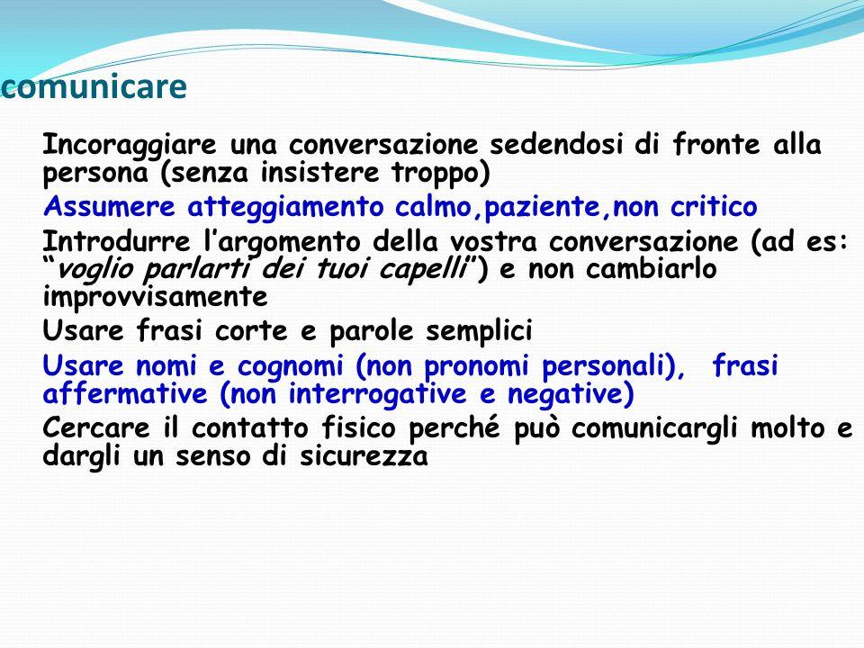 comunicare Incoraggiare una conversazione sedendosi di fronte alla persona (senza insistere troppo) Assumere atteggiamento calmo,paziente,non critico