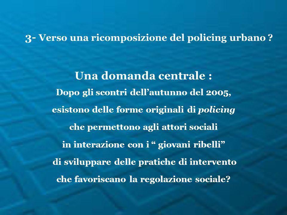 3- Verso una ricomposizione del policing urbano ? Una domanda centrale : Dopo gli scontri dellautunno del 2005, esistono delle forme originali di poli