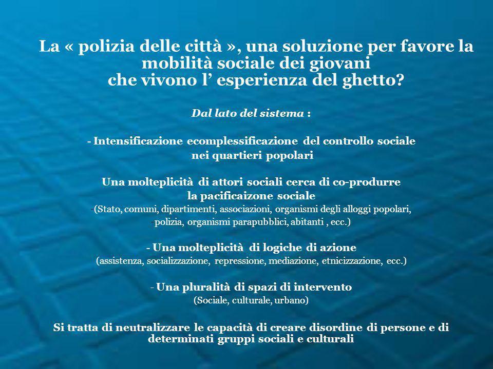 La « polizia delle città », una soluzione per favore la mobilità sociale dei giovani che vivono l esperienza del ghetto? Dal lato del sistema : - Inte