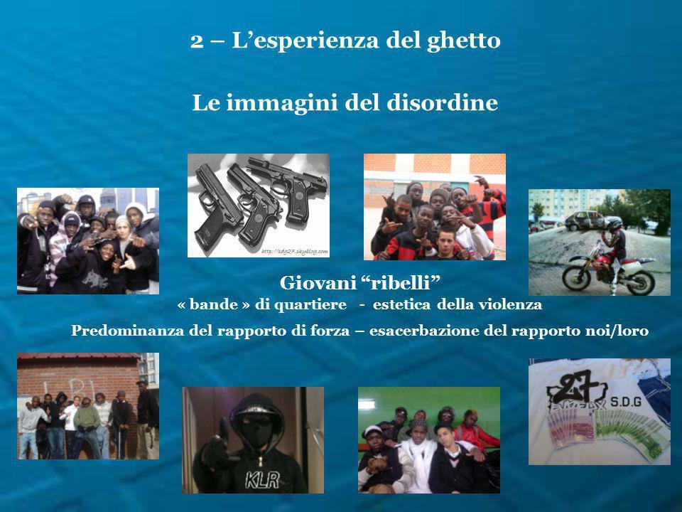 2 – Lesperienza del ghetto Le immagini del disordine Giovani ribelli « bande » di quartiere - estetica della violenza Predominanza del rapporto di for