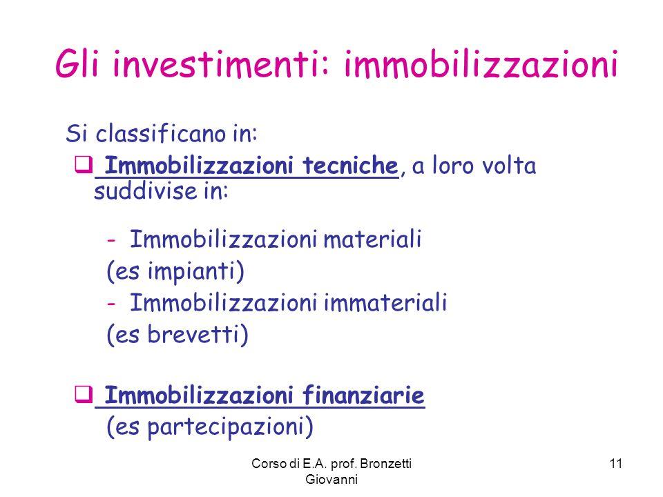 Corso di E.A. prof. Bronzetti Giovanni 11 Gli investimenti: immobilizzazioni Si classificano in: Immobilizzazioni tecniche, a loro volta suddivise in: