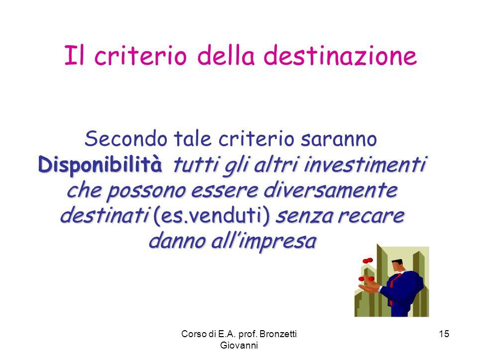 Corso di E.A. prof. Bronzetti Giovanni 15 Il criterio della destinazione Disponibilità tutti gli altri investimenti che possono essere diversamente de