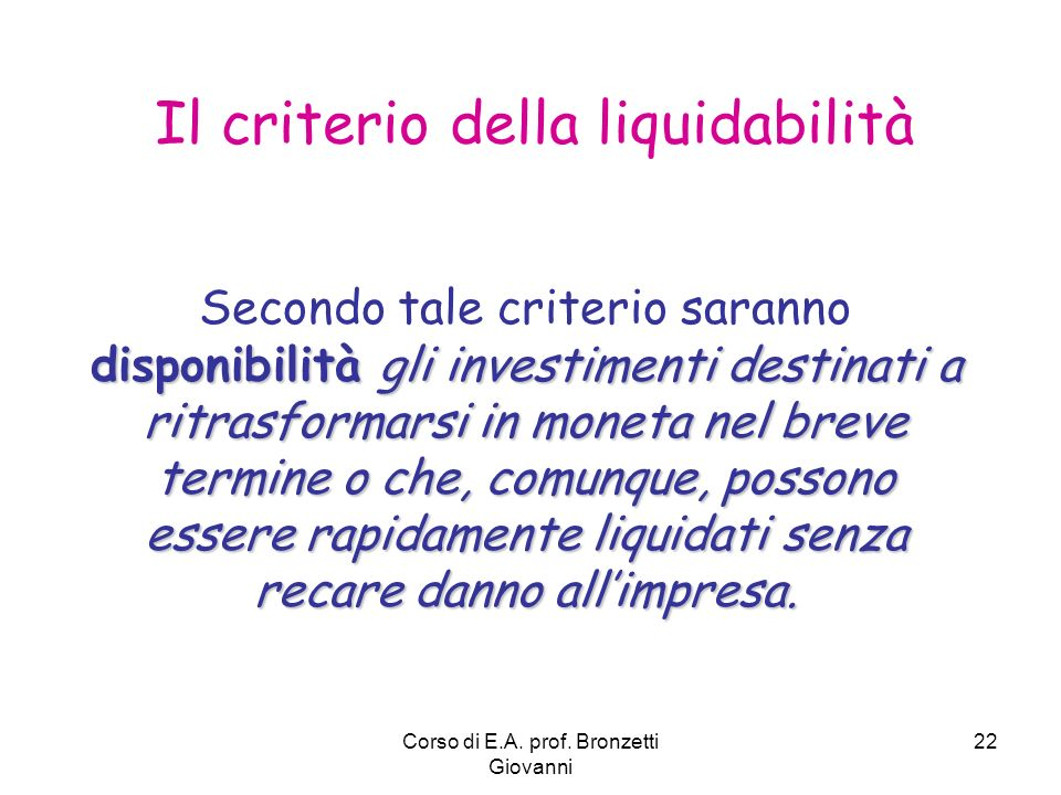 Corso di E.A. prof. Bronzetti Giovanni 22 Il criterio della liquidabilità disponibilità gli investimenti destinati a ritrasformarsi in moneta nel brev
