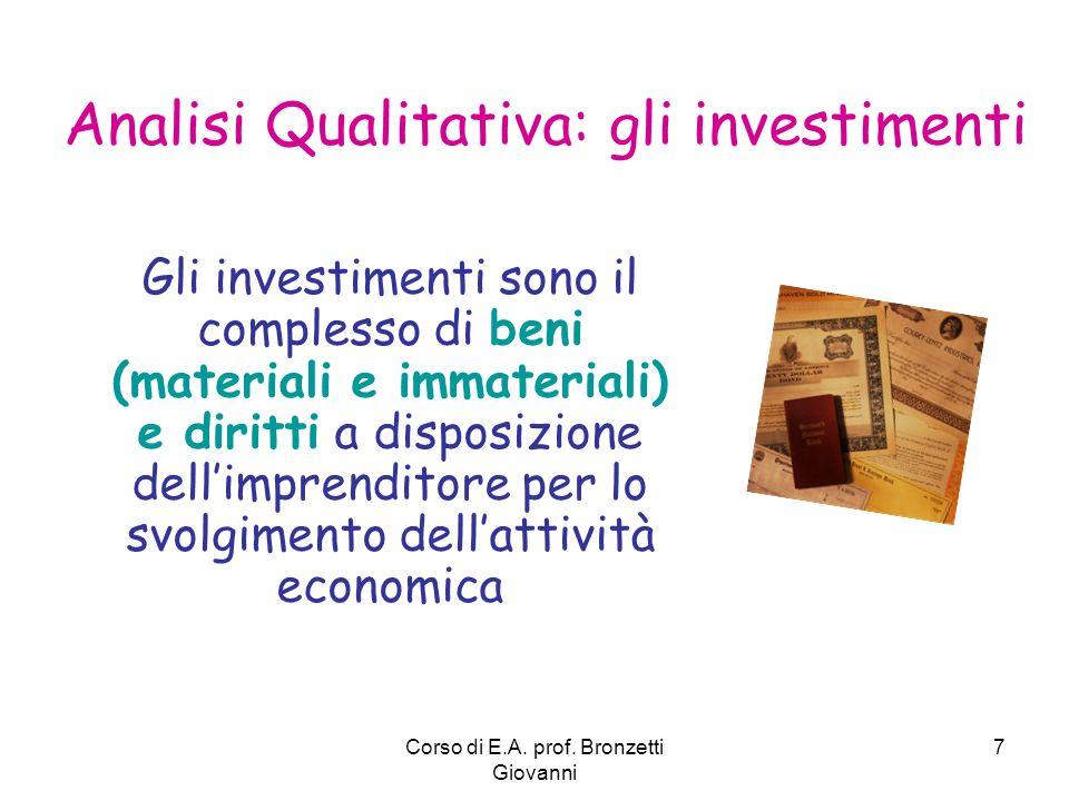 Corso di E.A. prof. Bronzetti Giovanni 7 Analisi Qualitativa: gli investimenti Gli investimenti sono il complesso di beni (materiali e immateriali) e