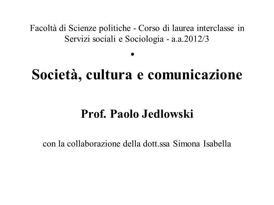 Facoltà di Scienze politiche - Corso di laurea interclasse in Servizi sociali e Sociologia - a.a.2012/3 Società, cultura e comunicazione Prof. Paolo J