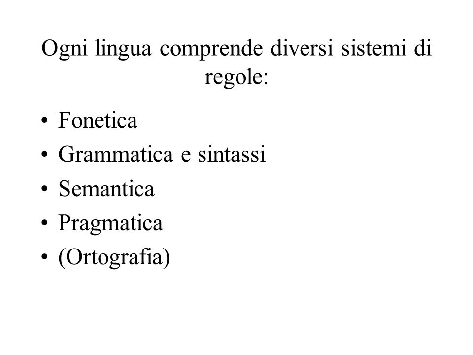 Ogni lingua comprende diversi sistemi di regole: Fonetica Grammatica e sintassi Semantica Pragmatica (Ortografia)