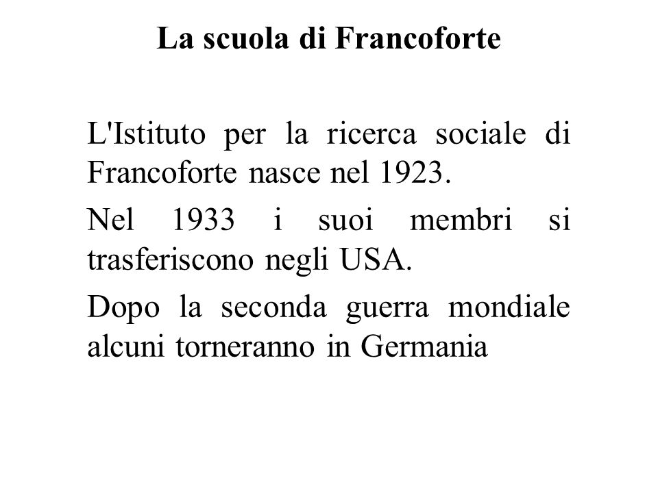 La scuola di Francoforte L'Istituto per la ricerca sociale di Francoforte nasce nel 1923. Nel 1933 i suoi membri si trasferiscono negli USA. Dopo la s