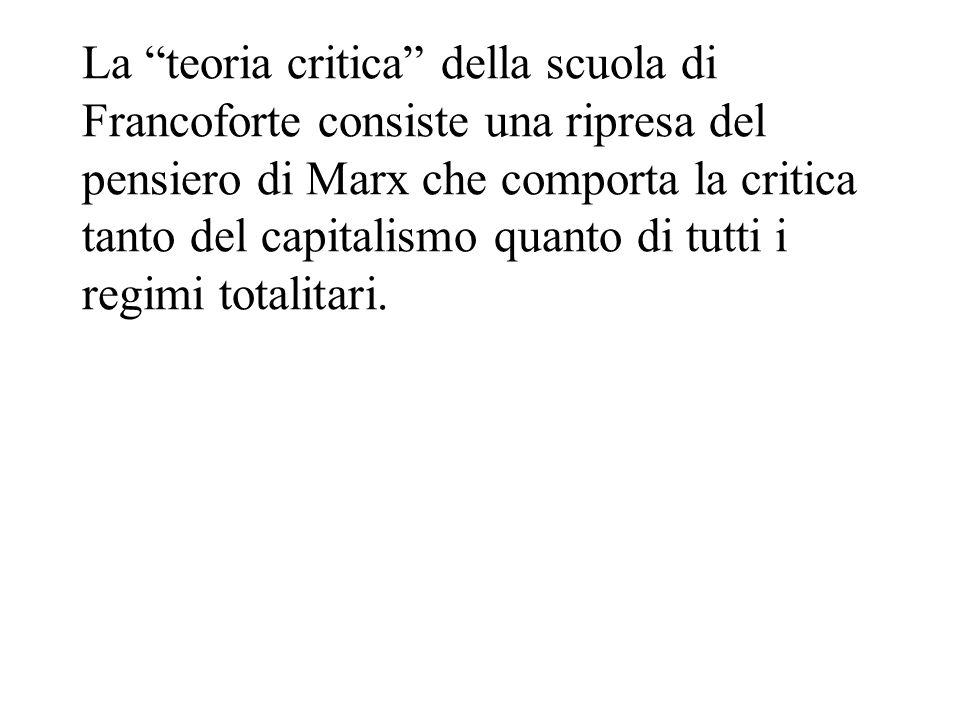 La teoria critica della scuola di Francoforte consiste una ripresa del pensiero di Marx che comporta la critica tanto del capitalismo quanto di tutti