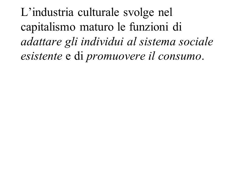 Lindustria culturale svolge nel capitalismo maturo le funzioni di adattare gli individui al sistema sociale esistente e di promuovere il consumo.