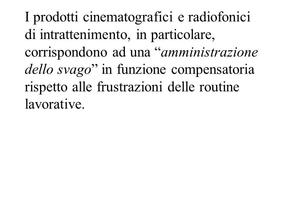 I prodotti cinematografici e radiofonici di intrattenimento, in particolare, corrispondono ad una amministrazione dello svago in funzione compensatori