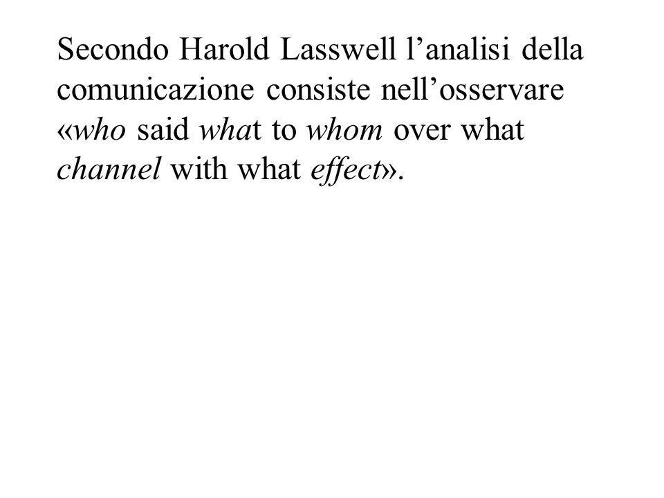 Secondo Harold Lasswell lanalisi della comunicazione consiste nellosservare «who said what to whom over what channel with what effect».