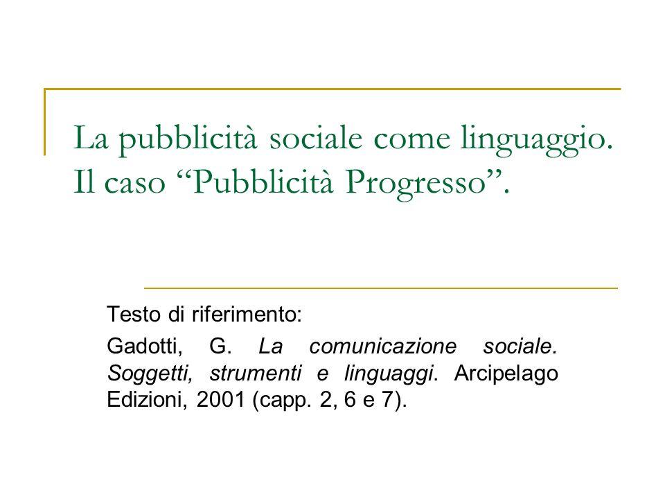 La pubblicità sociale come linguaggio. Il caso Pubblicità Progresso. Testo di riferimento: Gadotti, G. La comunicazione sociale. Soggetti, strumenti e