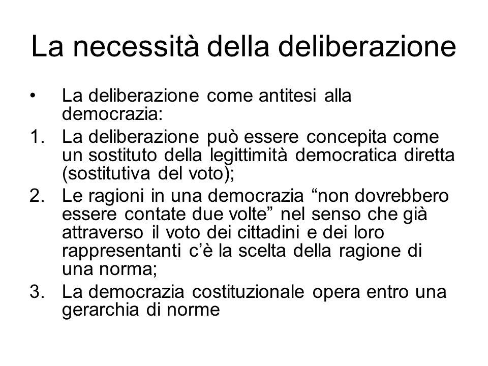 La necessità della deliberazione La deliberazione come antitesi alla democrazia: 1.La deliberazione può essere concepita come un sostituto della legittimità democratica diretta (sostitutiva del voto); 2.Le ragioni in una democrazia non dovrebbero essere contate due volte nel senso che già attraverso il voto dei cittadini e dei loro rappresentanti cè la scelta della ragione di una norma; 3.La democrazia costituzionale opera entro una gerarchia di norme