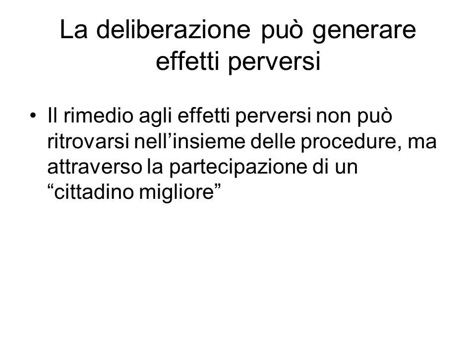 La deliberazione può generare effetti perversi Il rimedio agli effetti perversi non può ritrovarsi nellinsieme delle procedure, ma attraverso la partecipazione di un cittadino migliore