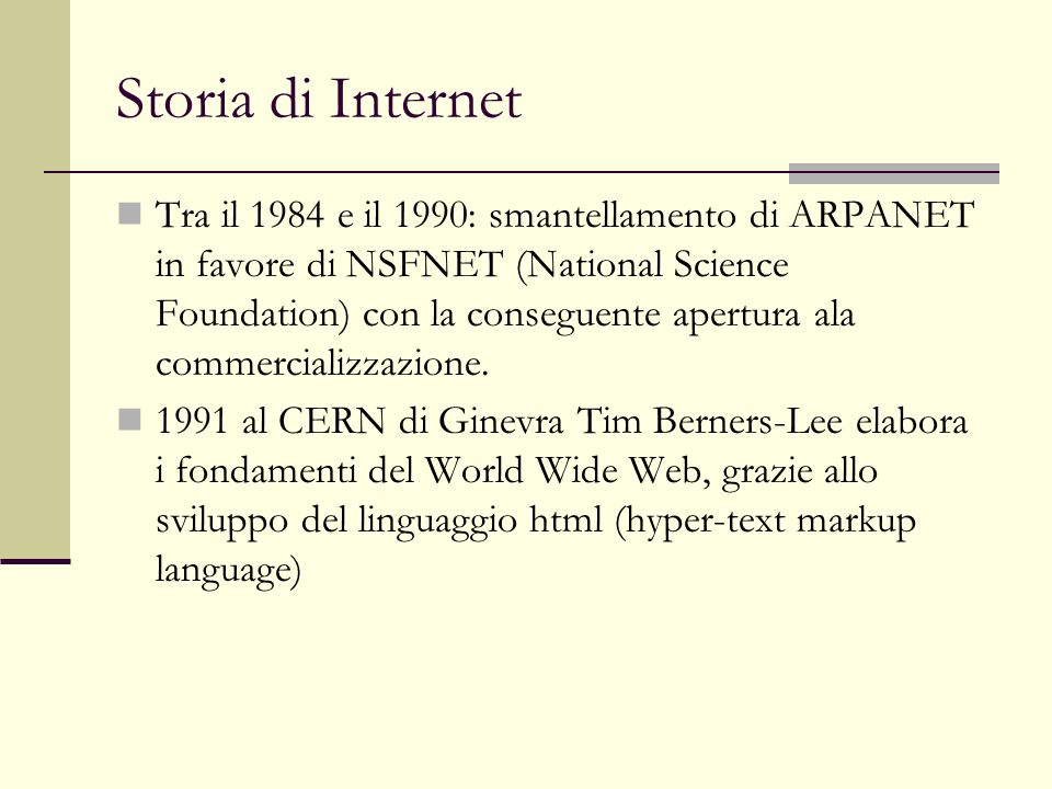 Storia di Internet Tra il 1984 e il 1990: smantellamento di ARPANET in favore di NSFNET (National Science Foundation) con la conseguente apertura ala