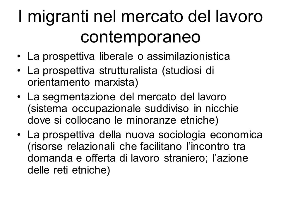 I migranti nel mercato del lavoro contemporaneo La prospettiva liberale o assimilazionistica La prospettiva strutturalista (studiosi di orientamento m