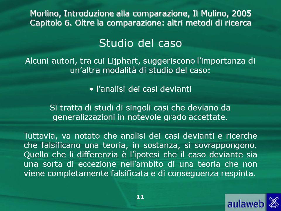 Morlino, Introduzione alla comparazione, Il Mulino, 2005 Capitolo 6. Oltre la comparazione: altri metodi di ricerca 11 Studio del caso Alcuni autori,