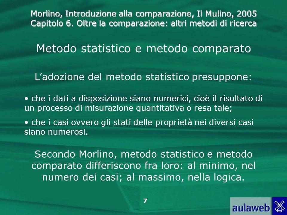Morlino, Introduzione alla comparazione, Il Mulino, 2005 Capitolo 6. Oltre la comparazione: altri metodi di ricerca 7 Metodo statistico e metodo compa