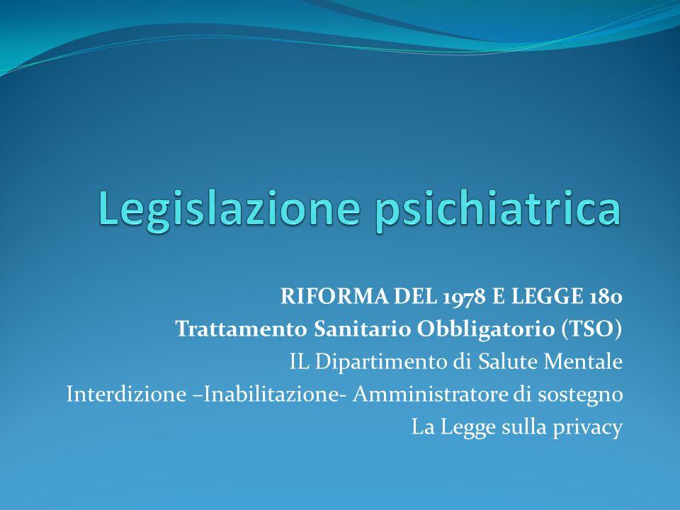 RIFORMA DEL 1978 E LEGGE 180 Trattamento Sanitario Obbligatorio (TSO) IL Dipartimento di Salute Mentale Interdizione –Inabilitazione- Amministratore d