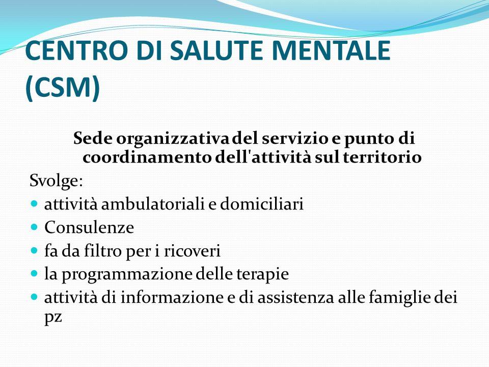 CENTRO DI SALUTE MENTALE (CSM) Sede organizzativa del servizio e punto di coordinamento dell'attività sul territorio Svolge: attività ambulatoriali e