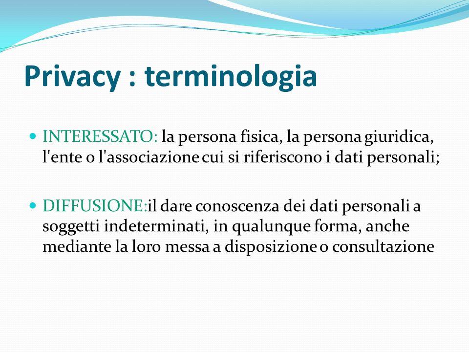 Privacy : terminologia INTERESSATO: la persona fisica, la persona giuridica, l'ente o l'associazione cui si riferiscono i dati personali; DIFFUSIONE:i