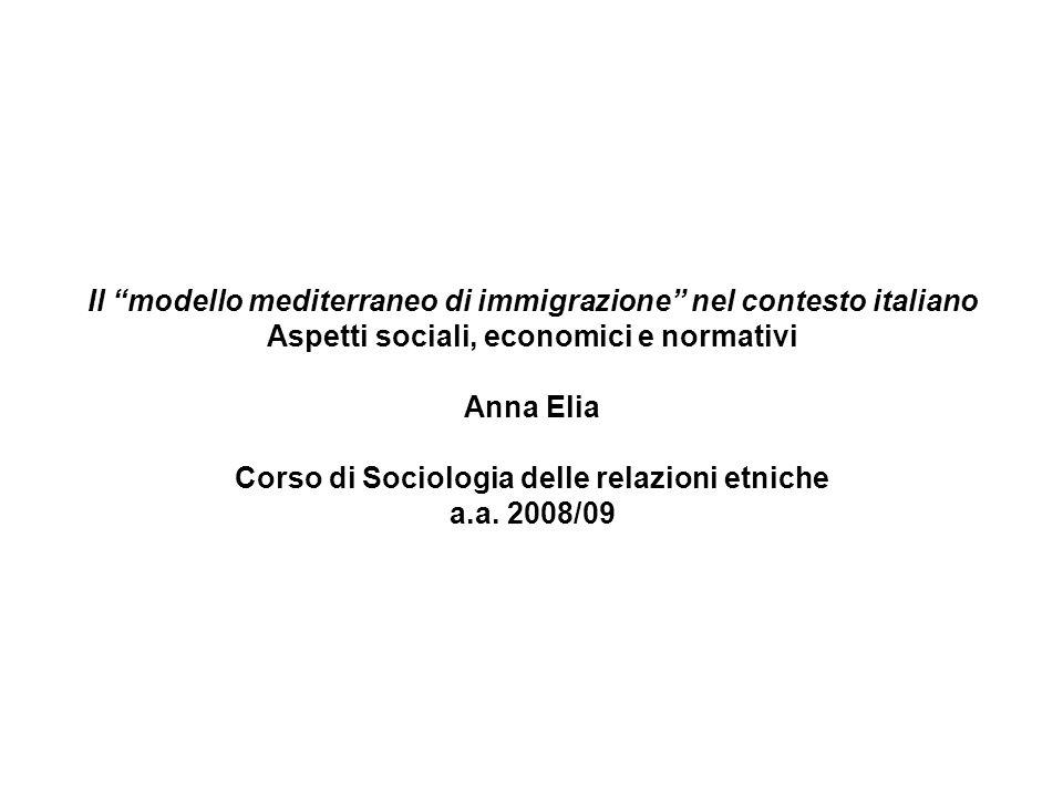 Il modello mediterraneo di immigrazione nel contesto italiano Aspetti sociali, economici e normativi Anna Elia Corso di Sociologia delle relazioni etniche a.a.