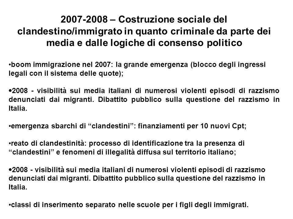 2007-2008 – Costruzione sociale del clandestino/immigrato in quanto criminale da parte dei media e dalle logiche di consenso politico boom immigrazione nel 2007: la grande emergenza (blocco degli ingressi legali con il sistema delle quote); 2008 - visibilità sui media italiani di numerosi violenti episodi di razzismo denunciati dai migranti.