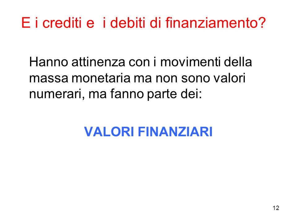 12 E i crediti e i debiti di finanziamento? Hanno attinenza con i movimenti della massa monetaria ma non sono valori numerari, ma fanno parte dei: VAL