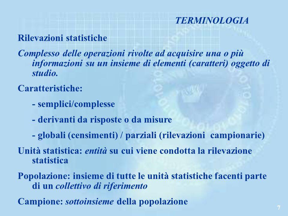 7 TERMINOLOGIA Rilevazioni statistiche Complesso delle operazioni rivolte ad acquisire una o più informazioni su un insieme di elementi (caratteri) oggetto di studio.
