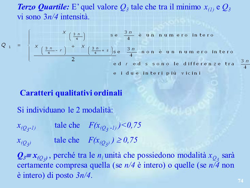 74 Terzo Quartile: E quel valore Q 3 tale che tra il minimo x (1) e Q 3 vi sono 3n/4 intensità.