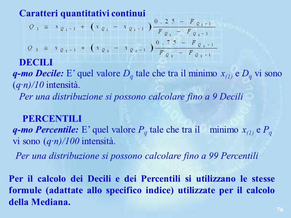 76 Caratteri quantitativi continui DECILI q-mo Decile: E quel valore D q tale che tra il minimo x (1) e D q vi sono (q·n)/10 intensità.