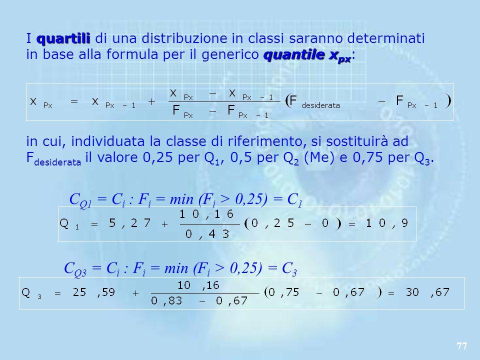 77 quartili quantile x px I quartili di una distribuzione in classi saranno determinati in base alla formula per il generico quantile x px : in cui, individuata la classe di riferimento, si sostituirà ad F desiderata il valore 0,25 per Q 1, 0,5 per Q 2 (Me) e 0,75 per Q 3.